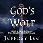 God's Wolf: The Life of the Most Notorious of All Crusaders, Scourge of Saladin | Jeffrey Lee