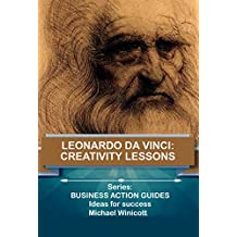 LEONARDO DA VINCI: CREATIVITY LESSONS: Teachings from the great genius, his works and his life (Business Action Series Book 7)