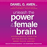 Unleash the Power of the Female Brain: Supercharging Yours for Better Health, Energy, Mood, Focus, and Sex | Daniel G. Amen, M.D.