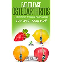 Eat to Ease Osteoarthritis:: 5 simple steps to reduce pain naturally