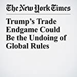 Trump's Trade Endgame Could Be the Undoing of Global Rules | Eduardo Porter