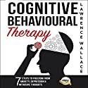 Cognitive Behavioural Therapy: 7 Ways to Freedom from Anxiety, Depression, and Intrusive Thoughts Audiobook by Lawrence Wallace Narrated by Rob Drex