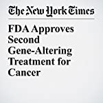 FDA Approves Second Gene-Altering Treatment for Cancer | Denise Grady