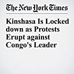 Kinshasa Is Locked down as Protests Erupt Against Congo's Leader | Jeffrey Gettleman