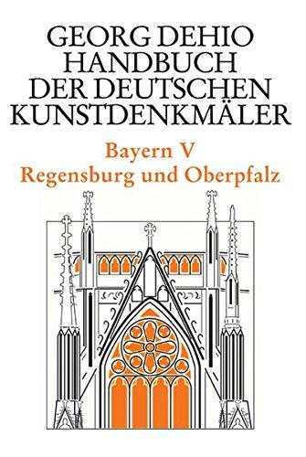 Dehio - Handbuch der deutschen Kunstdenkmäler / Bayern Bd. 5: Regensburg und Oberpfalz