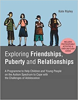 Exploring Friendships, Puberty and Relationships: A Programme to Help Children and Young People on the Autism Spectrum to Cope with the Challenges of Adolescence by Kate Ripley (2014-02-21)