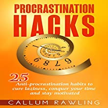 Procrastination Hacks: 25 Anti-Procrastination Habits to Cure Laziness, Conquer Your Time, and Stay Motivated Audiobook by Callum Rawling Narrated by Jimmy Allen Fuller