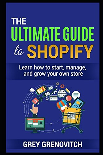The Ultimate Guide To Shopify  Learn How To Start  Manage  And Grow Your Own Store