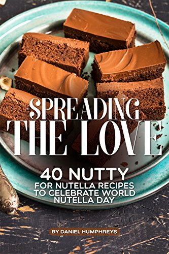 Spreading the Love: 40 Nutty for Nutella Recipes to Celebrate World Nutella Day by Daniel Humphreys