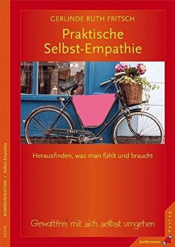 Praktische Selbst-Empathie: Herausfinden, was man fühlt und braucht. Gewaltfrei mit sich selbst umgehen