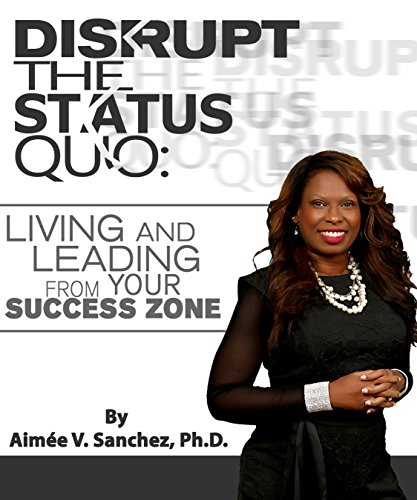DISRUPT THE STATUS QUO:: Living And Leading From Your Success Zone