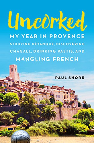 Uncorked: My year in Provence studying Pétanque, discovering Chagall, drinking Pastis, and mangling French cover