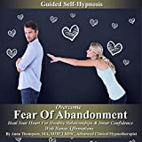 Overcome Fear of Abandonment Guided Self-Hypnosis: Heal Your Heart for Healthy Relationships and Inner Confidence with Bonus Affirmations