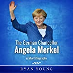 The German Chancellor Angela Merkel: A Short Biography | Ryan Young