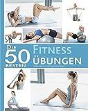 Die 50 besten Fitness Übungen: Für einen gut geformten Körper