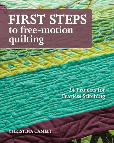 First Steps to Free-Motion Quilting: 24 Projects for Fearless Stitching