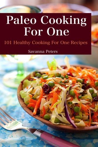 Paleo Cooking For One: 101 Healthy Cooking for One Recipes