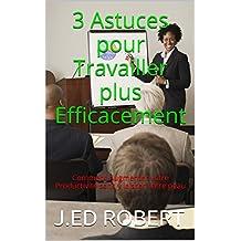 3 Astuces pour Travailler plus Efficacement: Comment Augmenter votre Productivité sans y laisser votre peau (French Edition)