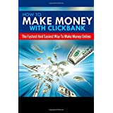 How To Make Money With Clickbank: The Fastest & Easiest Way To Make Money Online (Clickbank Affiliate Marketing...