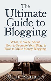 The Ultimate Guide to Blogging: What To Write About, How to Promote Your Blog, & How to Make Money Blogging by [Fishbein, Mike]