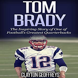 Tom Brady: The Inspiring Story of One of Football's Greatest Quarterbacks Audiobook
