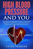 High Blood Pressure And You - The Effects of High Blood Pressure, Prescription Medication Side Effects, and Natural Ways To Reduce and Control High Blood Pressure
