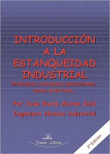 Introducción a La Estanqueidad Industrial 2º Edic: Principios, conceptos, aplicaciones, casos prácticos . . . (Spanish Edition): José María Mateo Solé: ...