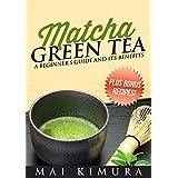 Matcha Green Tea: A Beginner's Guide and Its Benefits - Plus Bonus Recipes