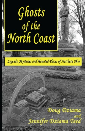 Ghosts of the North Coast: Legends, Tales and Haunted Places of Northern Ohio
