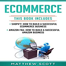 Ecommerce: Shopify: How to Build a Successful Ecommerce Business; Amazon FBA: How to Build a Successful Amazon Business Audiobook by Matthew Scott Narrated by Jared Whack
