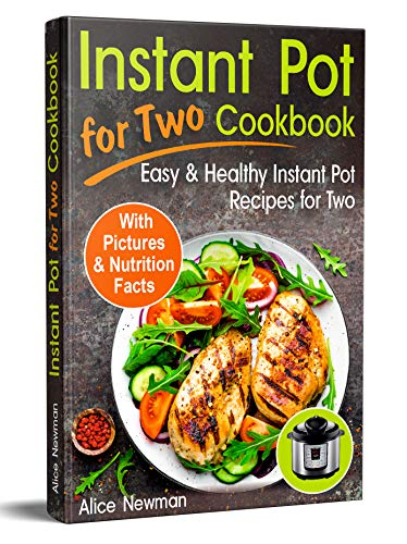Instant Pot for Two Cookbook: Easy and Healthy Instant Pot Recipes Cookbook for Two (healthy meals for two, instant pot recipes 2018, instant pot recipes healthy, meals for two cookbook) by Alice Newman