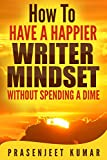 How to Have a Happier Writer Mindset WITHOUT SPENDING A DIME (Self-Publishing Without Spending a Dime Book 4)