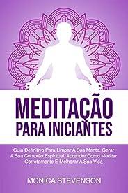 Meditação Para Iniciantes: Guia Definitivo Para Limpar A Sua Mente, Gerar A Sua Conexão Espiritual, Aprender C