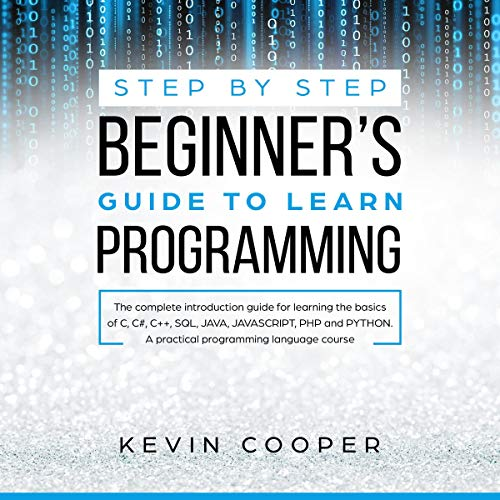 Step-by-Step Beginners' Guide to Learn Programming: The Complete Introduction Guide for Learning the Basics of C, C#, C++, SQL, JAVA, Javascript, PHP, and Python: A Practical Programming Language Course