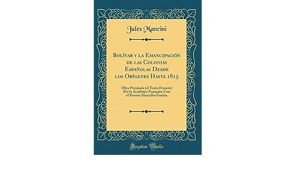 Bolívar y la Emancipación de las Colonias Españolas Desde los Orígenes Hasta 1815: Obra Premiada el Texto Francés Por la Académie Française Con el Premio ...