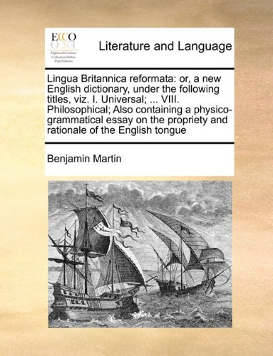 Lingua Britannica reformata: or, a new English dictionary, under the following titles, viz. I. Universal; ... VIII. Philosophical; Also containing a ... propriety and rationale of the English tongue