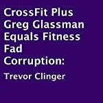 CrossFit Plus Greg Glassman Equals Fitness Fad Corruption | Trevor Clinger