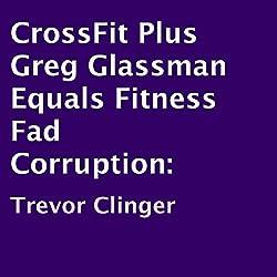 CrossFit Plus Greg Glassman Equals Fitness Fad Corruption