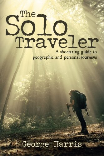 The Solo Traveler: A shoestring guide to geographic and personal journeys (Best Vacations For Solo Travelers)