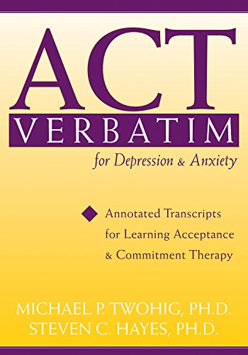 ACT Verbatim for Depression and Anxiety: Annotated Transcripts for Learning Acceptance and Commitment Therapy (Annotated Cases)
