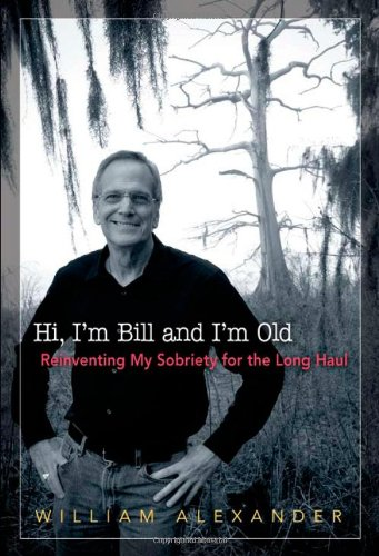 Read Online Hi, I'm Bill and I'm Old: Reinventing My Sobriety for the Long Haul pdf epub