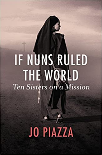 If Nuns Ruled the World: Ten Sisters on a Mission: Jo Piazza
