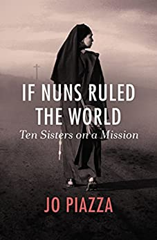 If Nuns Ruled the World: Ten Sisters on a Mission by [Piazza, Jo]