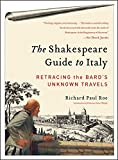 The Shakespeare Guide to Italy: Retracing the Bards Unknown Travels