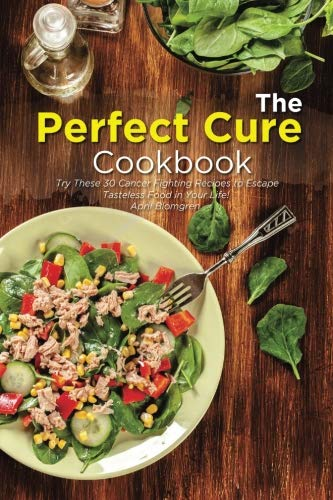 The Perfect Cure Cookbook: Try These 30 Cancer Fighting Recipes to Escape Tasteless Food in Your Life! by April Blomgren