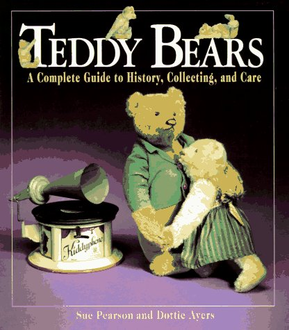 Teddy Bears: A Complete Guide to History, Collecting, and (History Of The Teddy Bear)