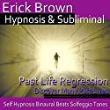 Past Life Regression Hypnosis: Discover Your Past, Meditation, Hypnosis, Self-Help, Binaural Beats, Solfeggio Tones Speech by Erick Brown Hypnosis Narrated by Erick Brown Hypnosis