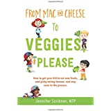 From Mac & Cheese to Veggies, Please: How to get your kid to eat new foods, end picky eating forever, and stay sane in the pr