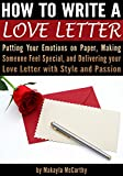 How to Write a Love Letter: Putting Your Emotions on Paper, Making Someone Feel Special, and Delivering your Love Letter with Style and Passion