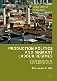 Production Politics and Migrant Labour Regimes: Guest Workers in Asia and the Gulf (Critical Studies of the Asia-Pacific)